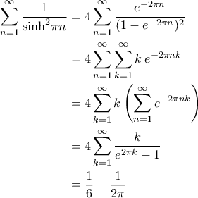 \displaystyle{\begin{aligned}  \sum_{n=1}^{\infty}\frac{1}{\sinh^2\!\pi n}&=4\sum_{n=1}^{\infty}\frac{e^{-2\pi n}}{(1-e^{-2\pi n})^2}\\  &=4\sum_{n=1}^{\infty}\sum_{k=1}^{\infty}k\:e^{-2\pi n k} \\   &=4\sum_{k=1}^{\infty}k\left(\sum_{n=1}^{\infty}e^{-2\pi n k}\right) \\  &=4\sum_{k=1}^{\infty}\frac{k}{e^{2\pi k}-1} \\  &=\frac{1}{6}-\frac1{2\pi}  \end{aligned} }