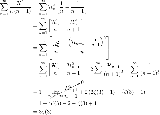 \displaystyle{\begin{aligned}   \sum_{n=1}^{\infty} \frac{\mathcal{H}_n^2}{n\left ( n+1 \right )} &= \sum_{n=1}^{\infty}\mathcal{H}_n^2 \left [ \frac{1}{n} - \frac{1}{n+1} \right ] \\   &=\sum_{n=1}^{\infty} \left[ \frac{\mathcal{H}_n^2}{n} - \frac{\mathcal{H}_n^2}{n+1} \right] \\ &=\sum_{n=1}^{\infty} \left[ \frac{\mathcal{H}_n^2}{n} - \frac{\left ( \mathcal{H}_{n+1} - \frac{1}{n+1} \right )^2}{n+1} \right] \\   &=\sum_{n=1}^{\infty} \left [ \frac{\mathcal{H}_n^2}{n} -\frac{\mathcal{H}_{n+1}^2}{n+1} \right ] + 2 \sum_{n=1}^{\infty} \frac{\mathcal{H}_{n+1}}{\left ( n+1 \right )^2}  - \sum_{n=1}^{\infty} \frac{1}{(n+1)^3} \\   &= 1 - \cancelto{0}{\lim_{n \rightarrow +\infty} \frac{\mathcal{H}_{n+1}^2}{n+1}} + 2 \left ( 2 \zeta(3) - 1 \right ) - \left ( \zeta(3) - 1 \right ) \\   &=1 + 4 \zeta(3) - 2 - \zeta(3) + 1 \\   &=3\zeta(3)   \end{aligned}}