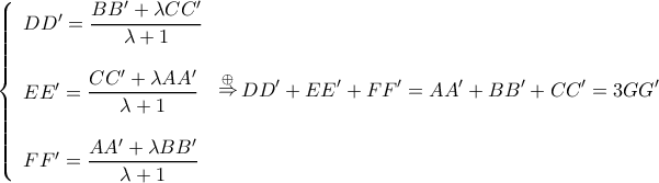 \displaystyle \left\{ \begin{array}{l}  DD' = \dfrac{{BB' + \lambda CC'}}{{\lambda  + 1}}\\  \\  EE' = \dfrac{{CC' + \lambda AA'}}{{\lambda  + 1}}\\  \\  FF' = \dfrac{{AA' + \lambda BB'}}{{\lambda  + 1}}  \end{array} \right.\mathop  \Rightarrow \limits^ \oplus  DD' + EE' + FF' = AA' + BB' + CC' = 3GG'