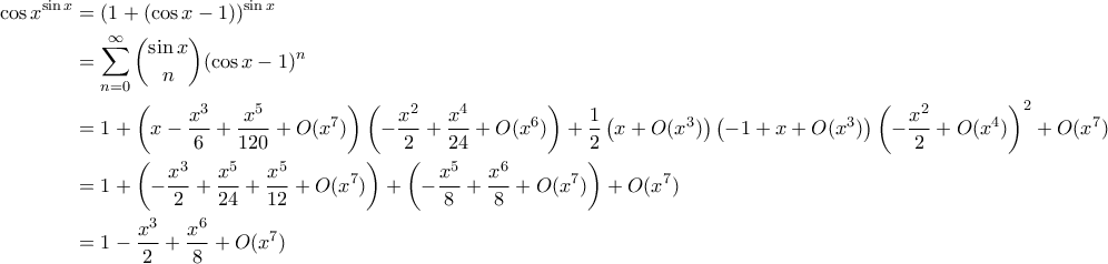 \displaystyle  \begin{aligned}  \cos{x}^{\sin{x}} &= (1 + (\cos{x}-1))^{\sin{x}} \\  &= \sum_{n = 0}^{\infty} \binom{\sin{x}}{n} (\cos{x}-1)^n \\  &= 1 + \left(x - \frac{x^3}{6} + \frac{x^5}{120} + O(x^7)\right)\left(-\frac{x^2}{2} + \frac{x^4}{24} + O(x^6)\right) + \frac{1}{2} \left(x + O(x^3)\right) \left(-1+x + O(x^3)\right)\left(-\frac{x^2}{2} + O(x^4)\right)^2 + O(x^7) \\  &= 1 + \left(- \frac{x^3}{2} + \frac{x^5}{24} + \frac{x^5}{12} + O(x^7)\right) + \left(-\frac{x^5}{8} + \frac{x^6}{8} + O(x^7) \right) + O(x^7) \\  &= 1 - \frac{x^3}{2} + \frac{x^6}{8} + O(x^7)  \end{aligned}
