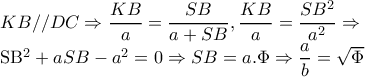 KB//DC\Rightarrow \dfrac{KB}{a}=\dfrac{SB}{a+SB},\dfrac{KB}{a}=\dfrac{SB^{2}}{a^{2}}\Rightarrow   SB^{2}+aSB-a^{2}=0\Rightarrow SB=a.\Phi \Rightarrow \dfrac{a}{b}=\sqrt{\Phi }