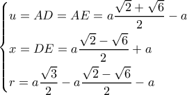 \left\{ \begin{gathered}    u = AD = AE = a\frac{{\sqrt 2  + \sqrt 6 }}{2} - a \hfill \\    x = DE = a\frac{{\sqrt 2  - \sqrt 6 }}{2} + a \hfill \\    r = a\frac{{\sqrt 3 }}{2} - a\frac{{\sqrt 2  - \sqrt 6 }}{2} - a \hfill \\   \end{gathered}  \right.